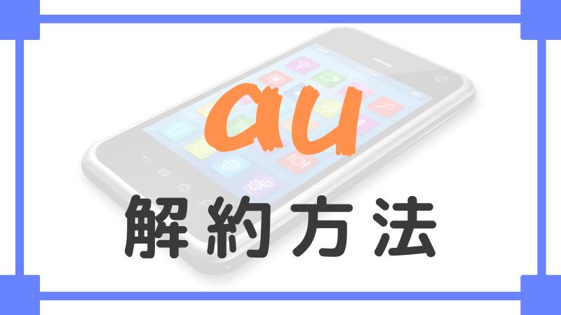 「au携帯電話の解約方法・解約する時の注意点まとめ」のアイキャッチ画像