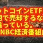 仮想通貨(暗号通貨)ビットコインETFの 延期で売却するなら 間違っている。 |CNBC経済番組内で