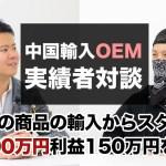趣味の商品の個人輸入からスタートし中国輸入OEM・ODMで月商500万円利益150万円を達成!飯沢さんとの対談