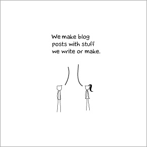 We make blog post with stuff we write or make