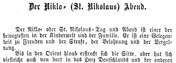 Der Kiklo= oder St. Nikolaus=Tag und Abend ist einer der bewegtesten in der Kinderwelt und der Familie. Er ist eine Gelegenheit zu Freuden und der Strafe, der Belohnung und er Vergeltung.  Bis in den Orient hinab erstreckt sich die Sitte, oder hat sich vielleicht auch von dort in das Herz Deutschlands und der anderen…