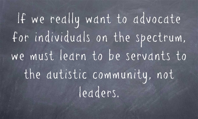 If we really want to advocate for individuals on the spectrum, we must learn to be servants the autistic community, not leaders. Background is a chalkboard.