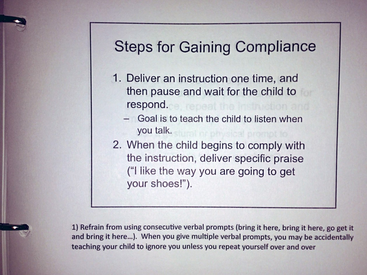 """From the ABA guidelines notebook: Steps for Gaining Compliance. 1. Deliver an instruction one time, and then pause and wait for the child to respond. - Goal is to teach the child to listen when you talk. 2. When the child begins to comply with the instruction, deliver specific praise (""""I like the way you are going to get your shoes!""""). 1) Refrain from using consecutive verbal prompts. When you give multiple verbal prompts, you may be accidentally teaching your child to ignore you unless you repeat yourself over and over."""
