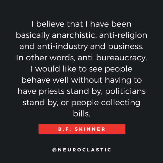 Quote: I believe that I have been basically anarchist, anti-religion, and anti-industry and business. In other words, anti-bureaucracy. I would like to see people behave well without having to have priests stand by, politicians stand by, or people collecting bills. BF Skinner @neuroclastic