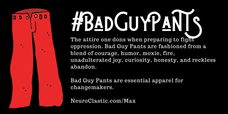 Bad Guy Pants image reads #BadGuyPants the attire one dons when preparing to fight oppression. Bad Guy Pants are fashioned from a blend of courage, humor, moxie, fie, unadulterated joy, curiosity, honesty, and reckless abandon.