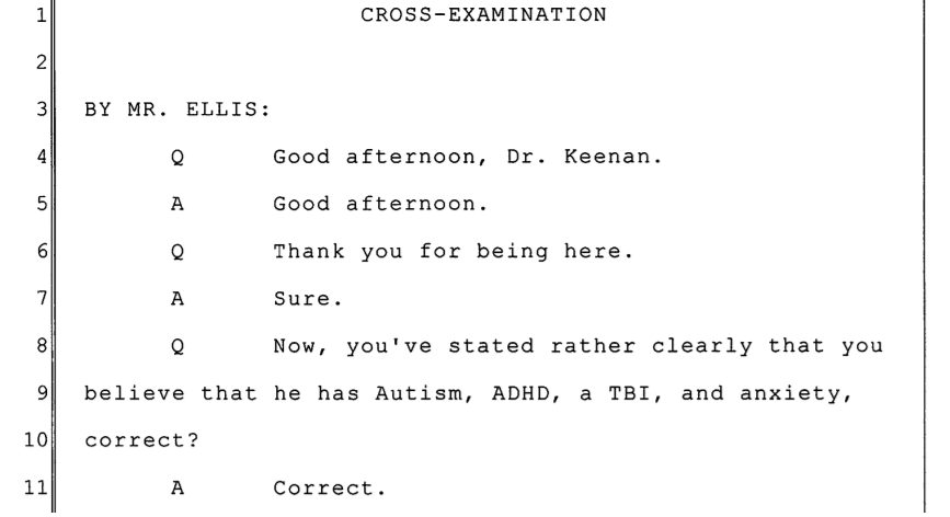CROSS-EXAMINATION BY MR. ELLIS: Q Good afternoon, Dr. Keenan. A Good afternoon. Q Thank you for being here. A Sure. Q Now, you've stated rather clearly that you believe that he has Autism, ADHD, a TBI, and anxiety, correct? A Correct.