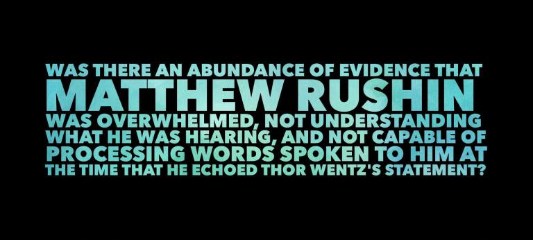 Was there an abundance of evidence that Matthew Rushin was overwhelmed, not understanding what he was hearing, and not capable of processing words spoken to him at the time that he echoed Thor Wentz's statement?