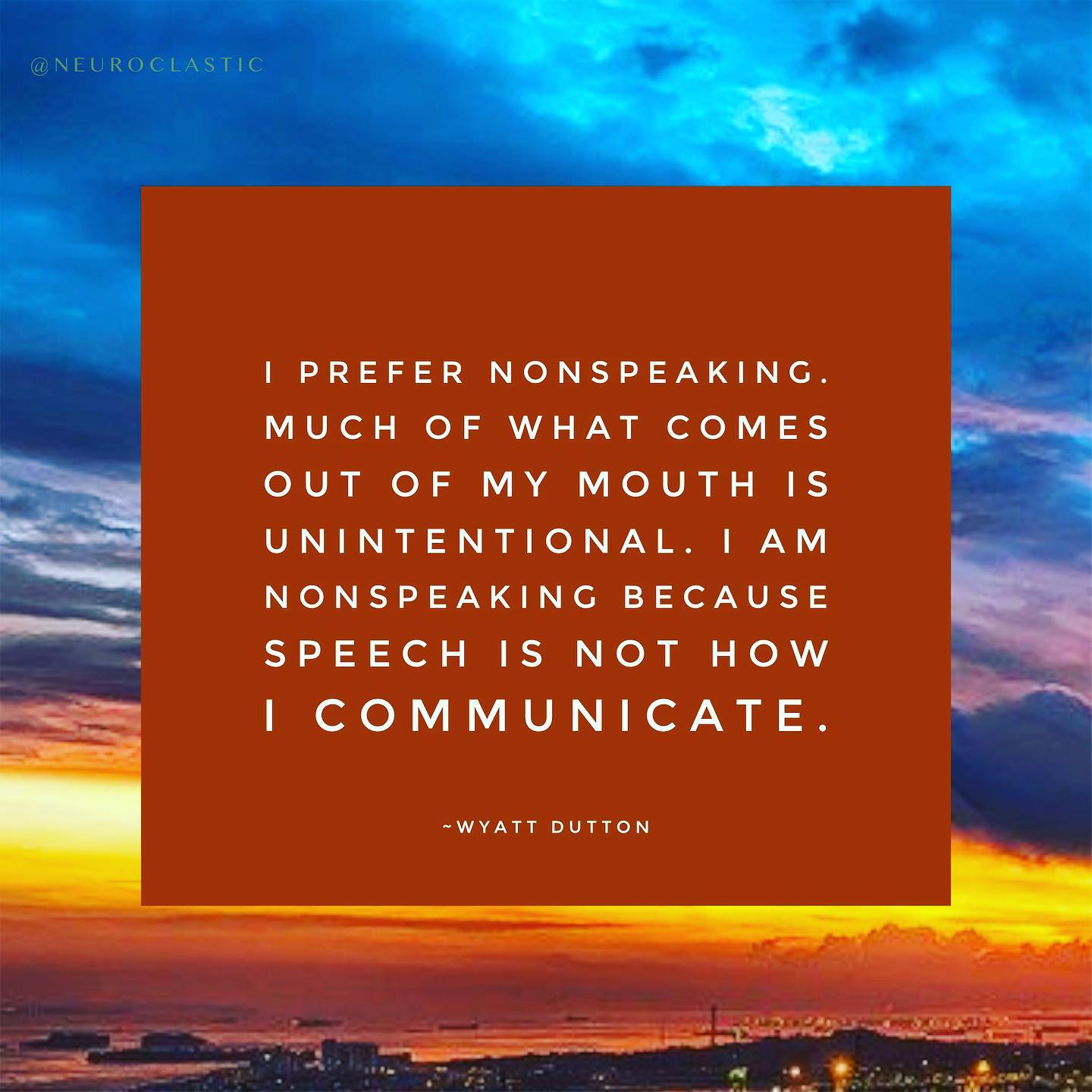 I prefer nonspeaking. Much of what comes out of my mouth is unintentional. I am nonspeaking because speech is not how I communicate. ~Wyatt Dutton. Image has a colorful sky as the background with the quote above in a box.
