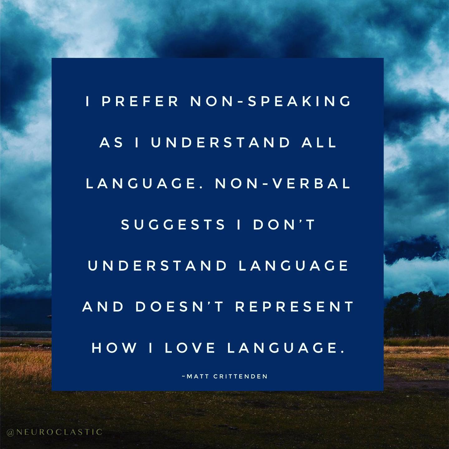 I prefer non-speaking as I understand all language. Non-verbal suggests I don't understand language and doesn't represent how I love language. ~Matt Crittenden. Image has a colorful sky as the background with the quote above in a box.