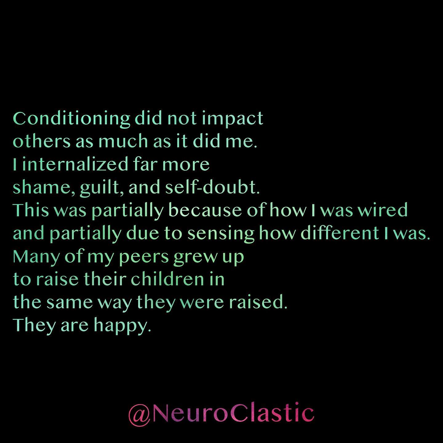 Conditioning did not impact others as much as it did me. I internalized far more shame, guilt, and self-doubt. This was partially because of how I was wired and partially due to sensing how different I was. Many of my peers grew up to raise their children in the same way they were raised. They are happy. @NeuroClastic