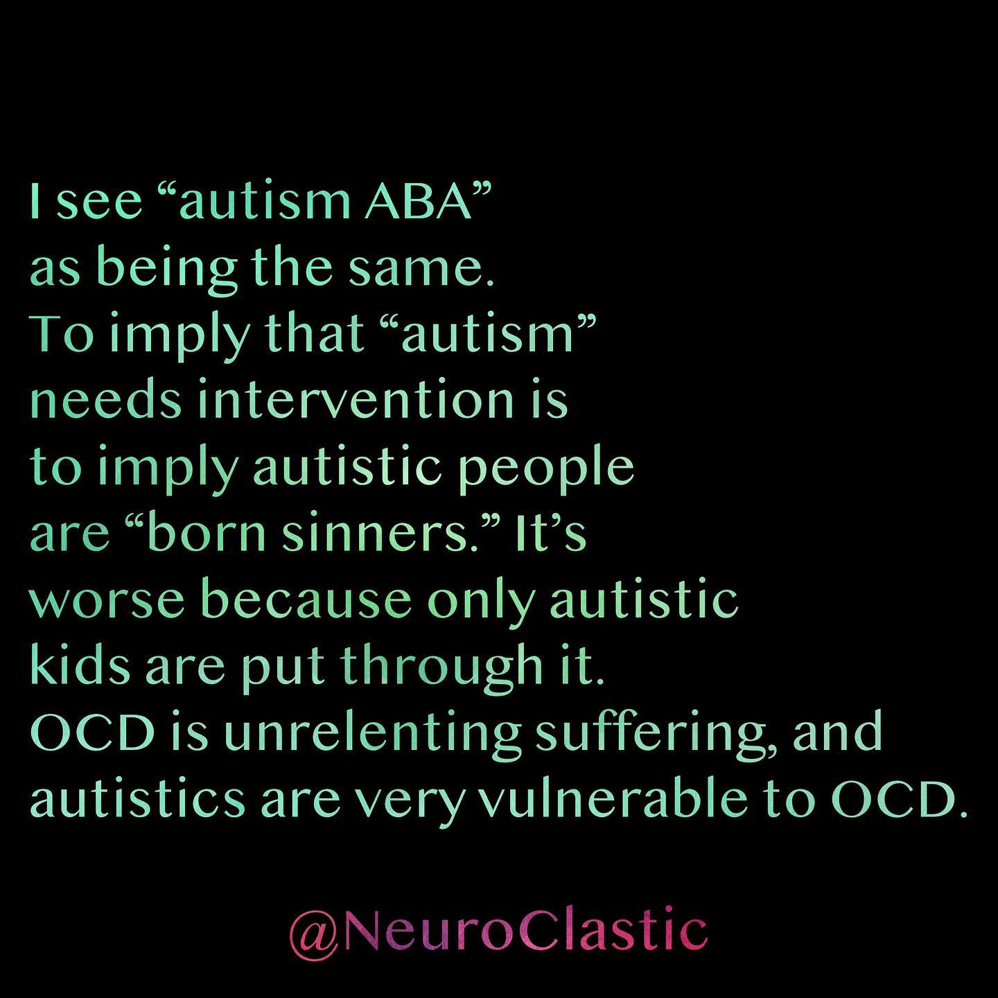 """I see """"autism ABA"""" as being the same. To imply that """"autism"""" needs intervention is to imply autistic people are """"born sinners."""" It's worse because only autistic kids are put through it. OCD is unrelenting suffering, and autistics are very vulnerable to OCD. @NeuroClastic"""