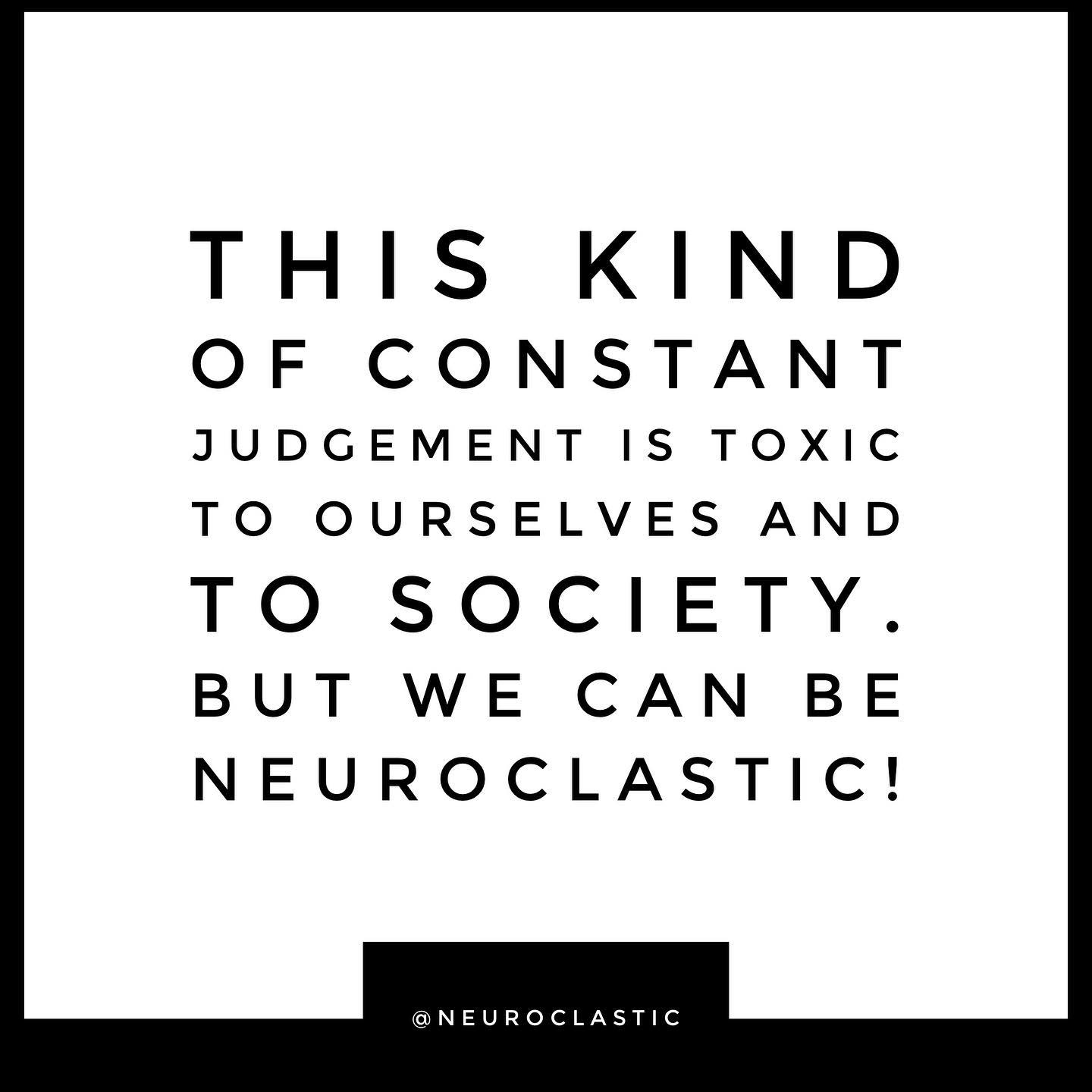 This kind of constant judgement is toxic to ourselves and to society. But we can be NeuroClastic! @NeuroClastic