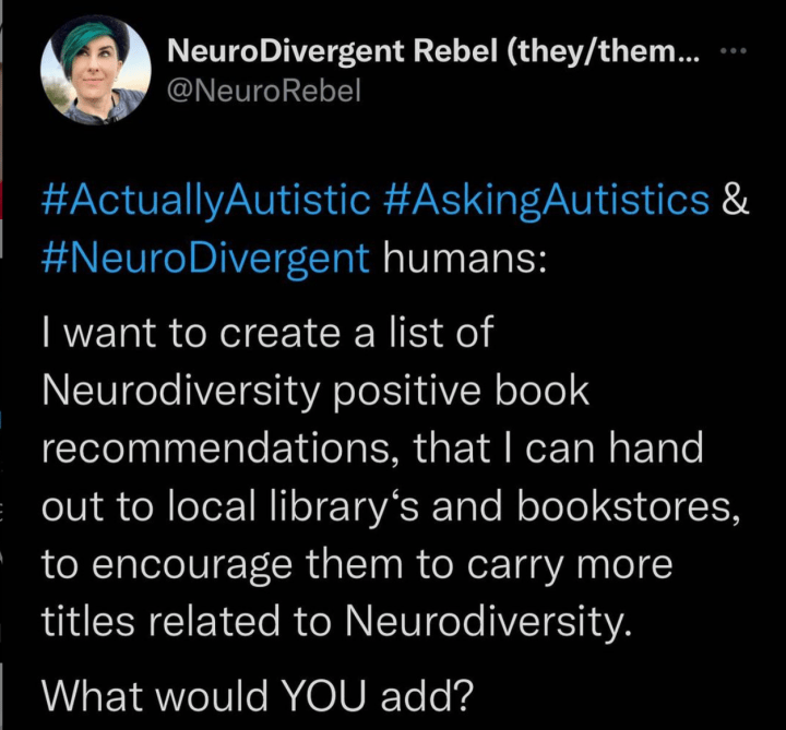 NeuroRebel Tweet asks: #ActuallyAutistic #AskingAutistics & #NeuroDivergent humans:  I want to create a list of Neurodiversity positive book recommendations, that I can hand out to local library's and bookstores, to encourage them to carry more titles related to Neurodiversity.  What would YOU add?