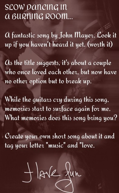 "Song, ""Slow Dancing in a Burning Room"" by John Mayer. Prompt by Martha Lucia https://lettrs.com/l/g84ml3?on=fridge&v3=true"