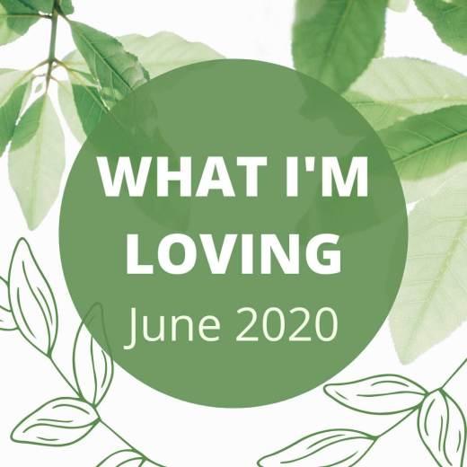 What I'm Loving June 2020
