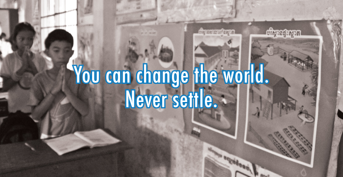 You can change the world. Never settle.
