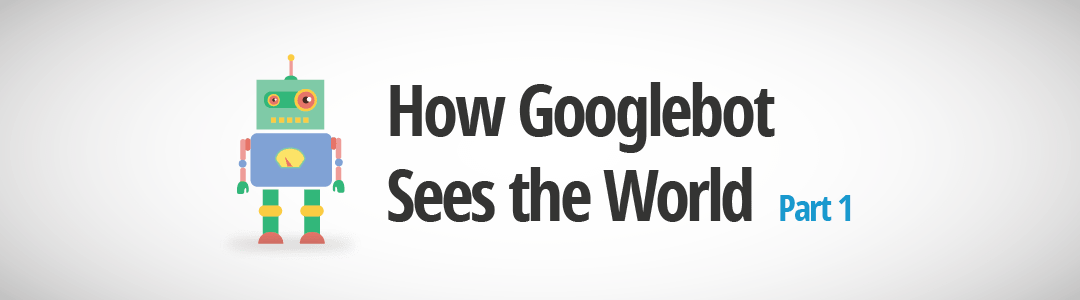How Googlebot Sees the World