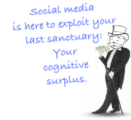 Social media is here to exploit your last sanctuary: Your cognitive surplus.