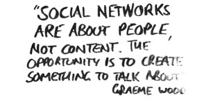 Social networks are about people not content, the opportunity is to create something to talk about - Graeme Wood