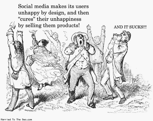 "Social media makes its users happy by design, and then ""cures"" their unhappiness by selling them products. And it sucks. Source: Married by the sea. By way of this isn't happiness™."