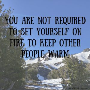 You are not required to set yourself on fire to keep other people warm