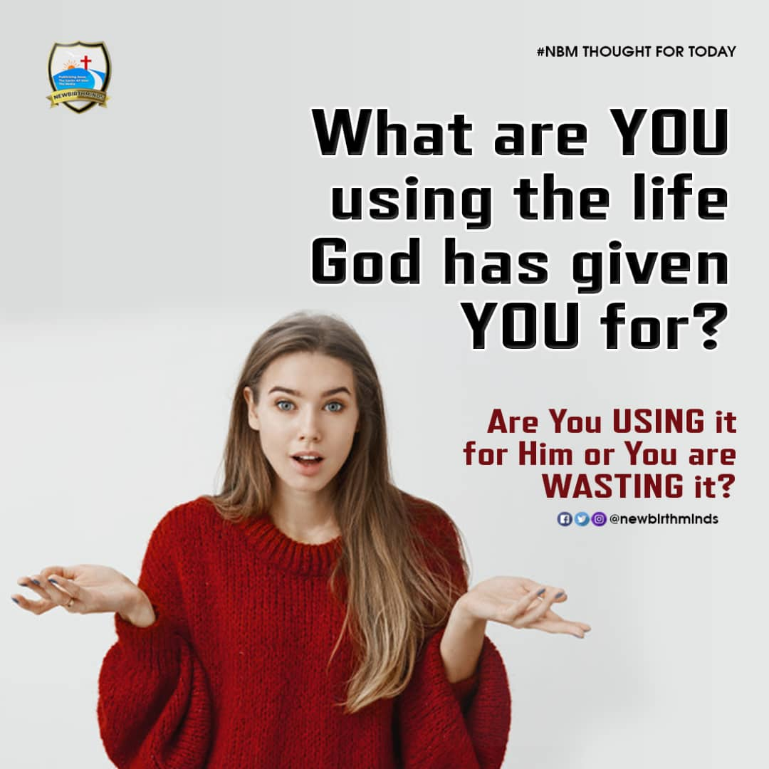 WHAT ARE YOU USING THE LIFE GOD HAS GIVEN YOU FOR?