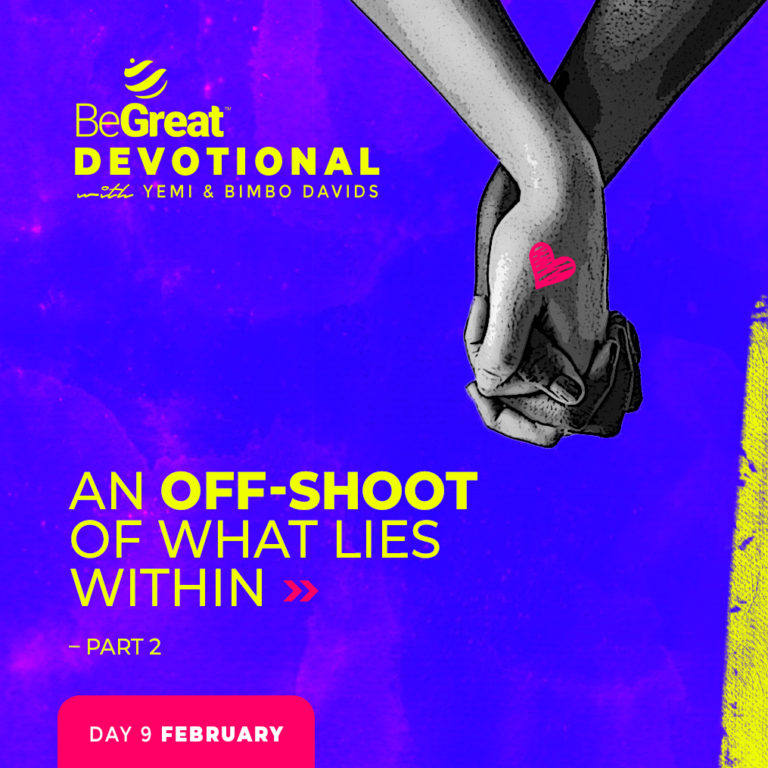 AN OFF-SHOOT OF WHAT LIES WITHIN – 2 – BeGreat Devotional – February 9