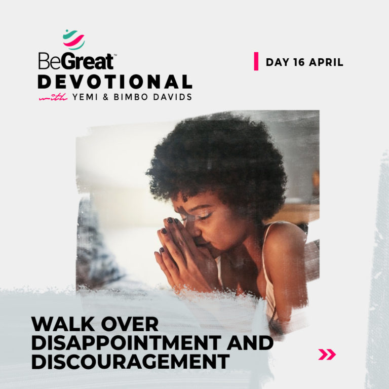 WALK OVER DISAPPOINTMENT AND DISCOURAGEMENT – BeGreat Devotional – April 16