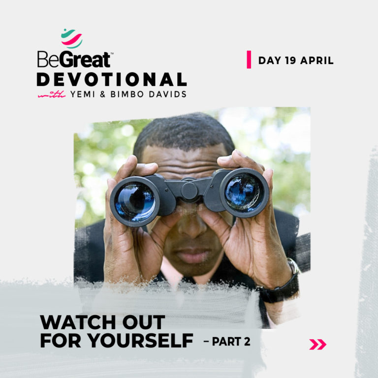 WATCH OUT FOR YOURSELF – PART 2 – BeGreat Devotional – April 20