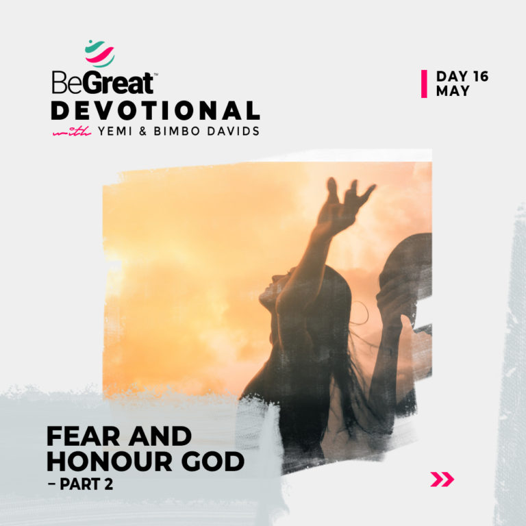 FEAR AND HONOUR GOD (PART 2) – BeGreat Devotional – May 16