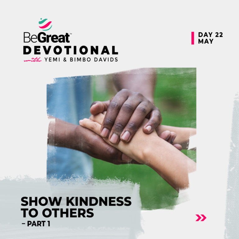 SHOW KINDNESS TO OTHERS (PART 1) – BeGreat Devotional – May 22