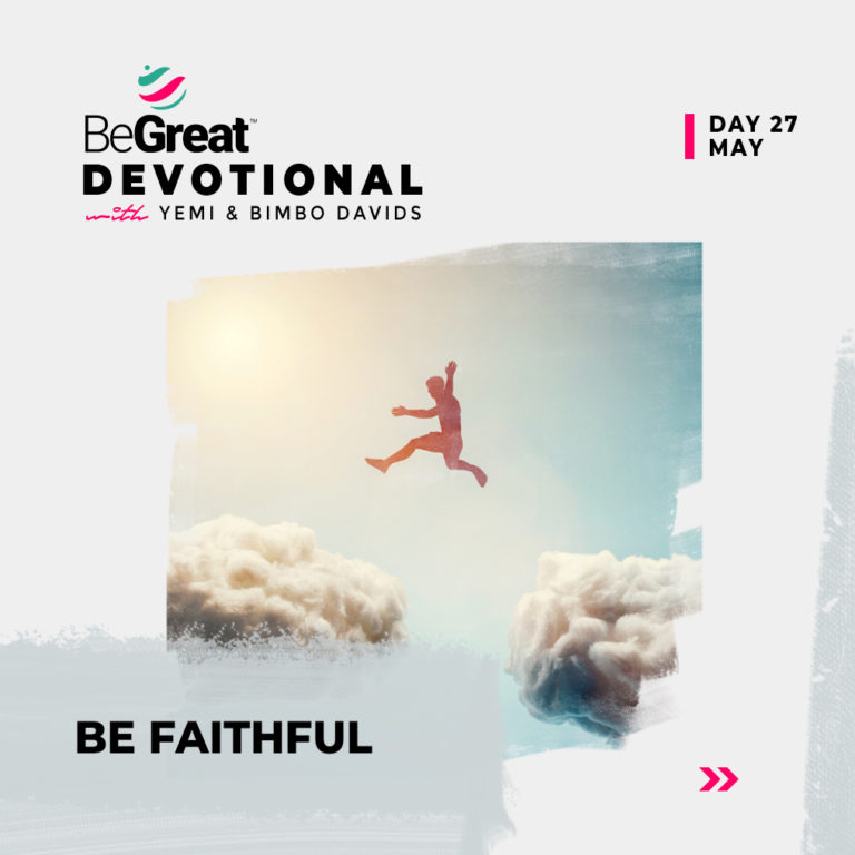 BE FAITHFUL – BeGreat Devotional – May 27