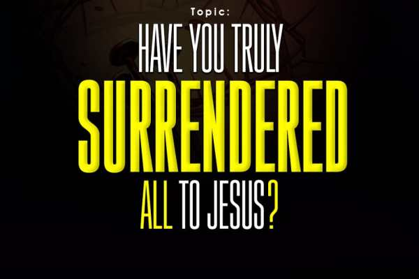 HAVE YOU TRULY SURRENDERED ALL TO JESUS?