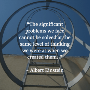 Albert Einstein quote: The significant problems we face today can not be solved at the same level of thinking we were at when we created them.