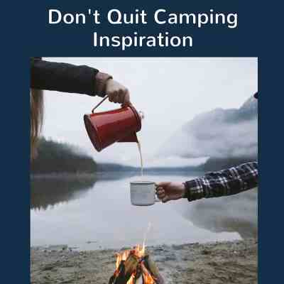 Don't Quit Camping Inspiration