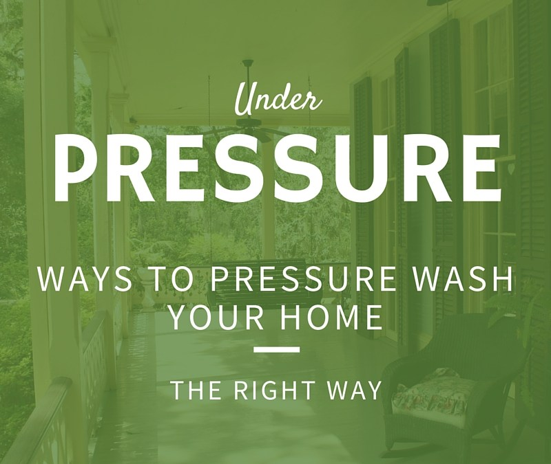 Under Pressure – Ways To Pressure Wash Your Home The Right Way