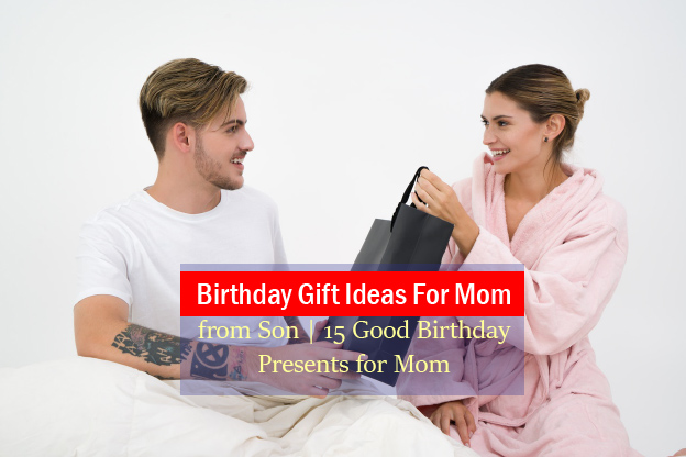 Birthday Gift Ideas For Mom From Son 15 Good Birthday Presents For Mom