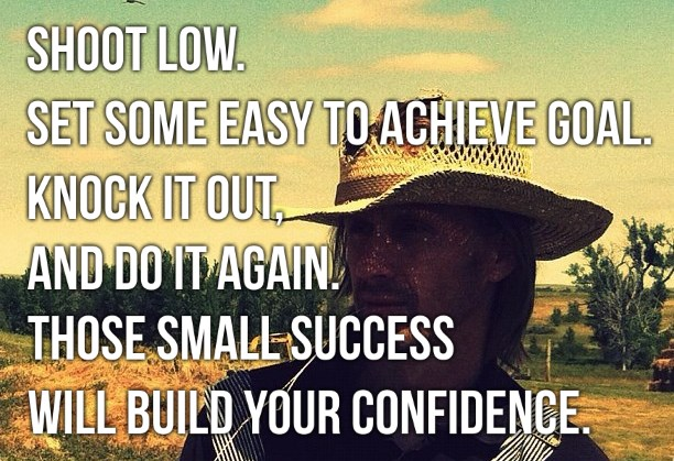 Shoot low. Set some easy to achieve goal. Knock it out, and do it again. Those small success will build your confidence.