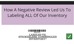 <center><b>How A Negative Review Led Us To Labeling ALL Of Our Inventory</b></center>