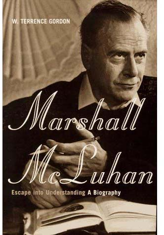 Marshall McLuhan: Escape into Understanding, A Biography by W. Terrence Gordon