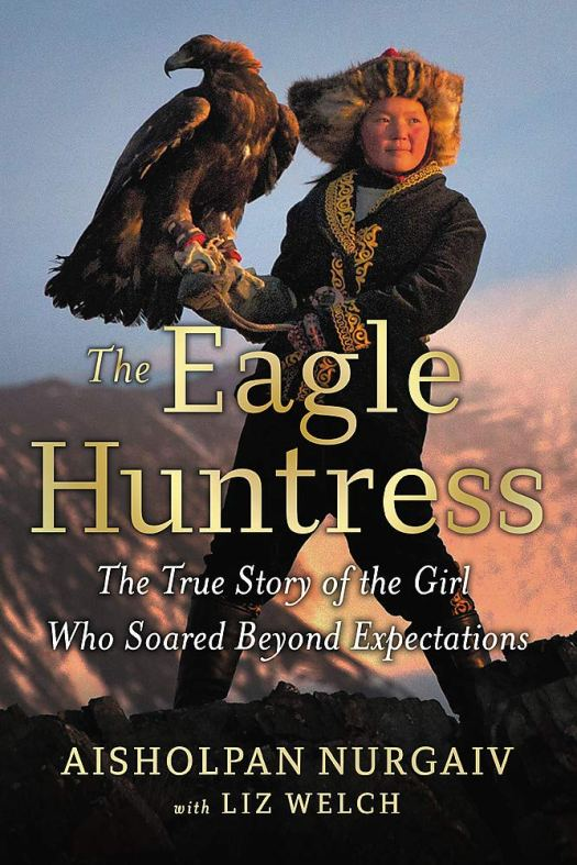 Book cover image for The Eagle Huntress: The True Story of the Girl Who Soared Beyond Expectations by Aisholpan Nurgaiv and Liz Welch
