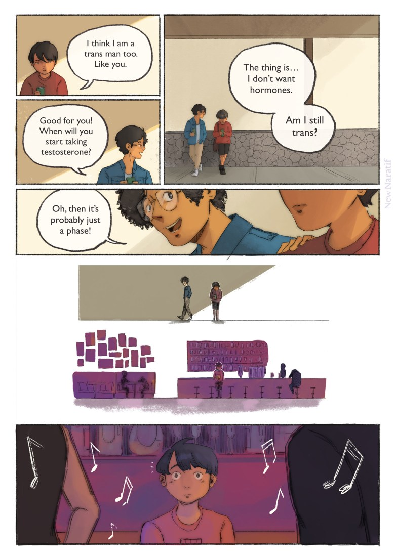 Page 4. A comic page of 7 panels in black lines and full colour. The narration is provided in caption boxes. Panel 1. The main character leans against a wall with another trans man. They are drinking soda from cans. He says: I think I am a trans man too. Like you. Panel 2. The other man nods, replying: Good for you! When will you start taking testosterone? Panel 3. Startled, the main character looks at the floor. He ventures nervously: The thing is…I don't want hormones. Am I still trans? Panel 4. The other man pats his shoulder and says flippantly: Oh, then it's probably just a phase! Panel 5. As the other man walks, away, the main character remains, motionless. Panel 6. The scene changes to a bar. The main character is holding a glass now. Panel 7. As loud music plays, he notices a group of people and the expression on his face changes to one of awe.