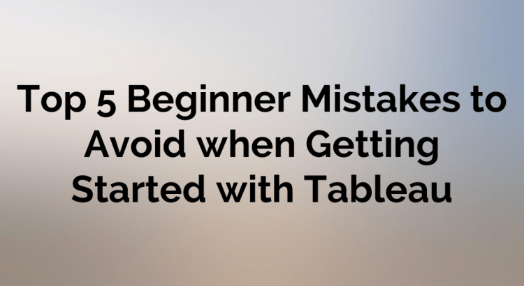 Top 5 Beginner Mistakes to Avoid when Getting Started with Tableau