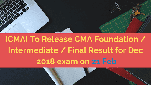 ICMAI To Release CMA Foundation / Intermediate / Final Result for Dec 2018 exam on 21 Feb
