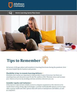Tips to Remember As learners of all ages adjust and transition to learning from home during the pandemic, here are some helpful tips for teachers and parents: Flexibility is key in remote learning delivery • Schedules and routine are important to help provide a sense of structure, but these are unsetting times and education must it into the realities of life. Minimize stress and increase your chances of success by avoiding real-time activities wherever you can. Consider equity and inclusion • A few learners may not have reliable access to computer equipment or the internet so be careful about using cutting edge technologies. Consider lowbandwidth options such as voice calls or group emails and other options that will work on smartphones and tablets, as well as computers.
