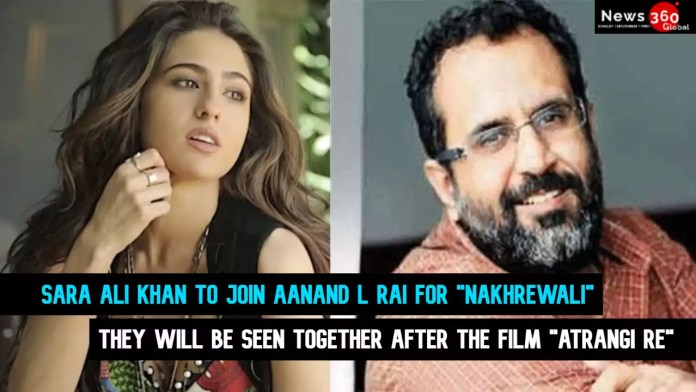 Sara Ali Khan to join Aanand L Rai for Nakhrewali, they will be seen together after the film Atrangi Re