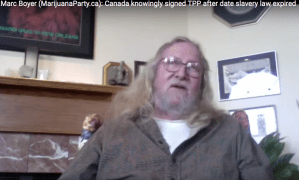 Marc Boyer (MarijuanaParty.ca): Canada knowingly signed the TPP on date when slavery law had expired. TPP and NAFTA designed to usher in a Millennium of Misery and restore slavery. One solution to initiate a paradise on Earth is through the Warehouse Receipts Act