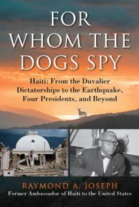 """""""For Whom the Dogs Spy"""" — which spans history from the dictatorships of François """"Papa Doc"""" and Jean-Claude """"Baby Doc"""" Duvalier to the current day — is an insider look at Haiti by a diplomat who served under four presidents."""