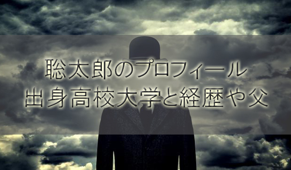 聡太郎のプロフィールと性格はドM!出身高校大学と経歴や父も調査