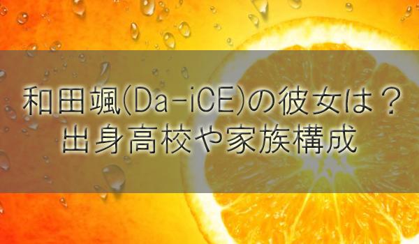 和田颯(Da-iCE)の彼女は?出身高校大学や家族(弟妹)構成も調査
